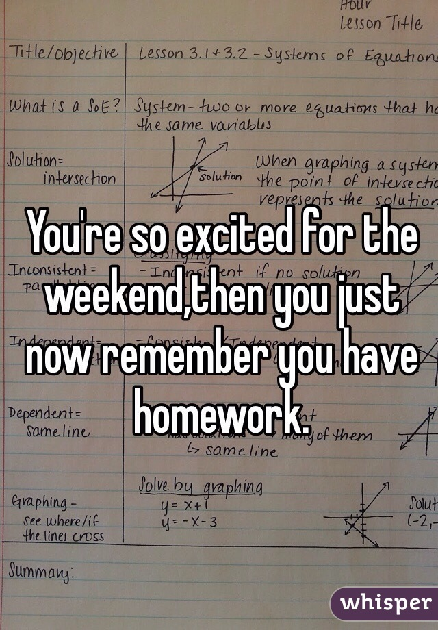 You're so excited for the weekend,then you just now remember you have homework.