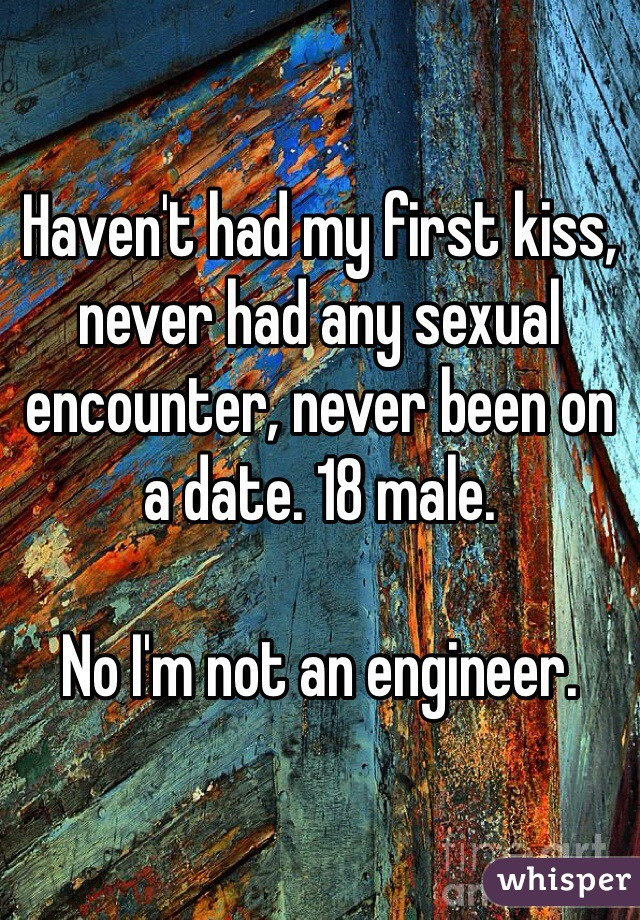 Haven't had my first kiss, never had any sexual encounter, never been on a date. 18 male.  No I'm not an engineer.