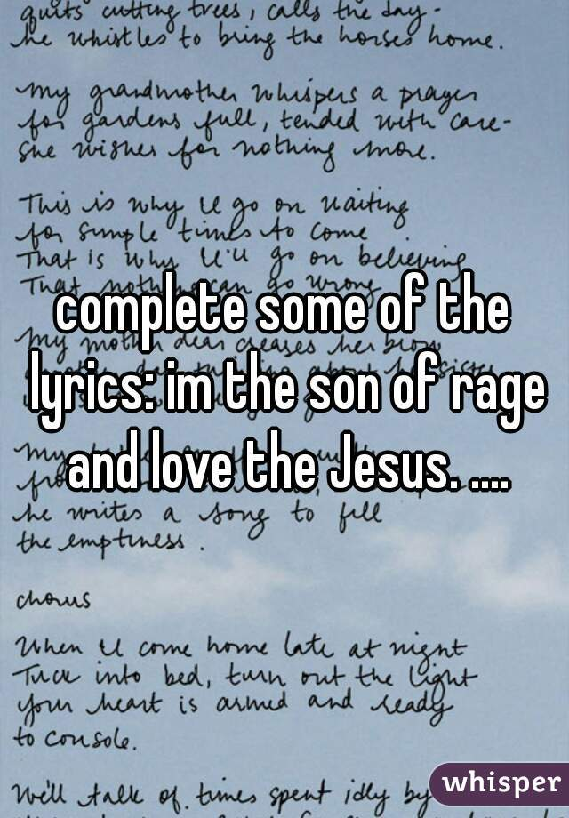 complete some of the lyrics: im the son of rage and love the Jesus. ....