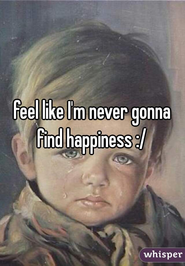 feel like I'm never gonna find happiness :/