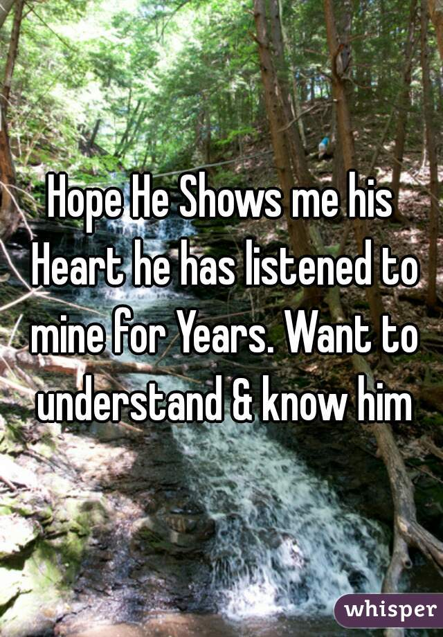 Hope He Shows me his Heart he has listened to mine for Years. Want to understand & know him