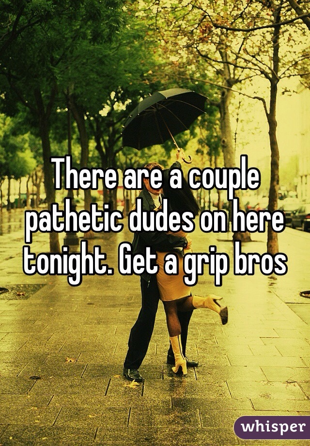 There are a couple pathetic dudes on here tonight. Get a grip bros