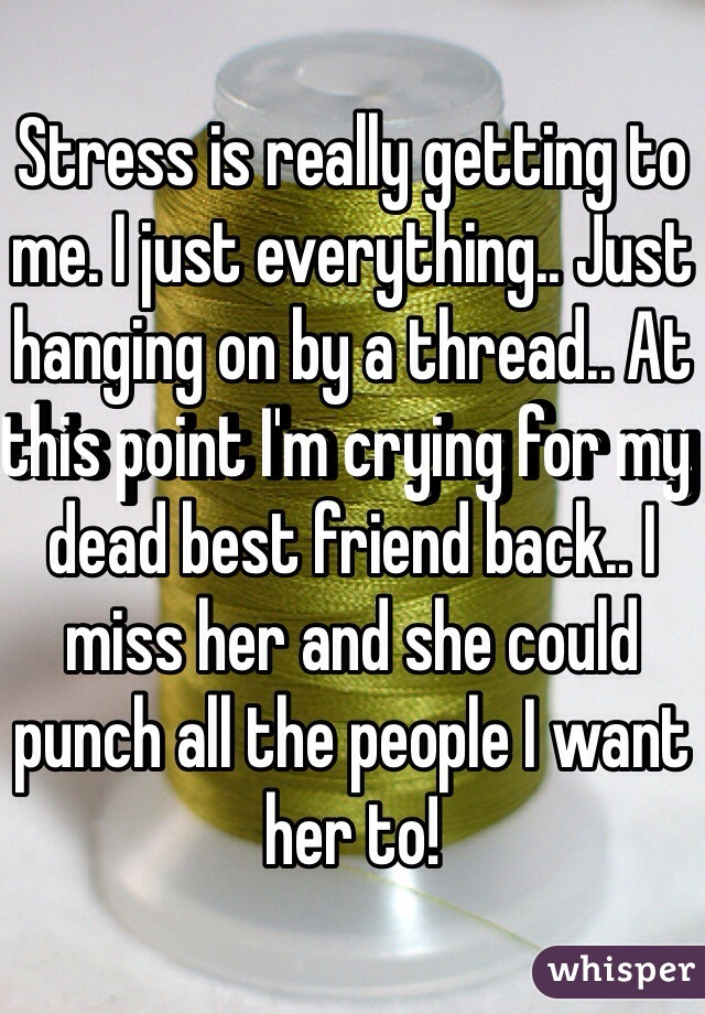 Stress is really getting to me. I just everything.. Just hanging on by a thread.. At this point I'm crying for my dead best friend back.. I miss her and she could punch all the people I want her to!