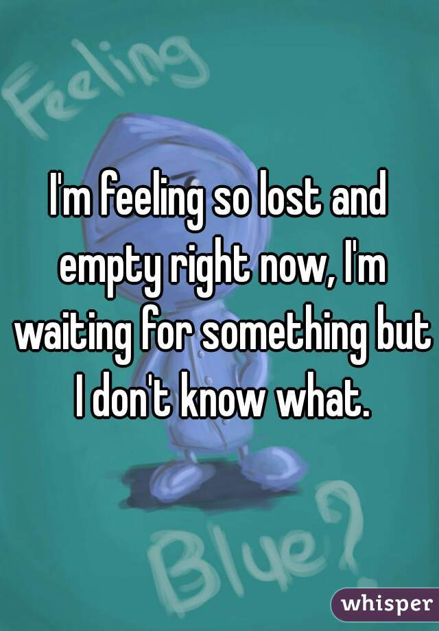 I'm feeling so lost and empty right now, I'm waiting for something but I don't know what.