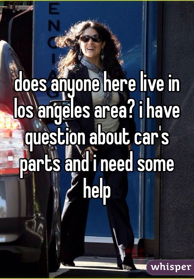 does anyone here live in los angeles area? i have question about car's parts and i need some help