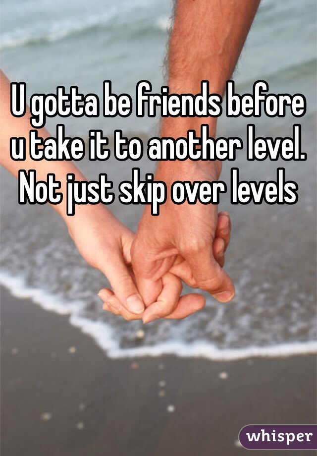 U gotta be friends before u take it to another level. Not just skip over levels