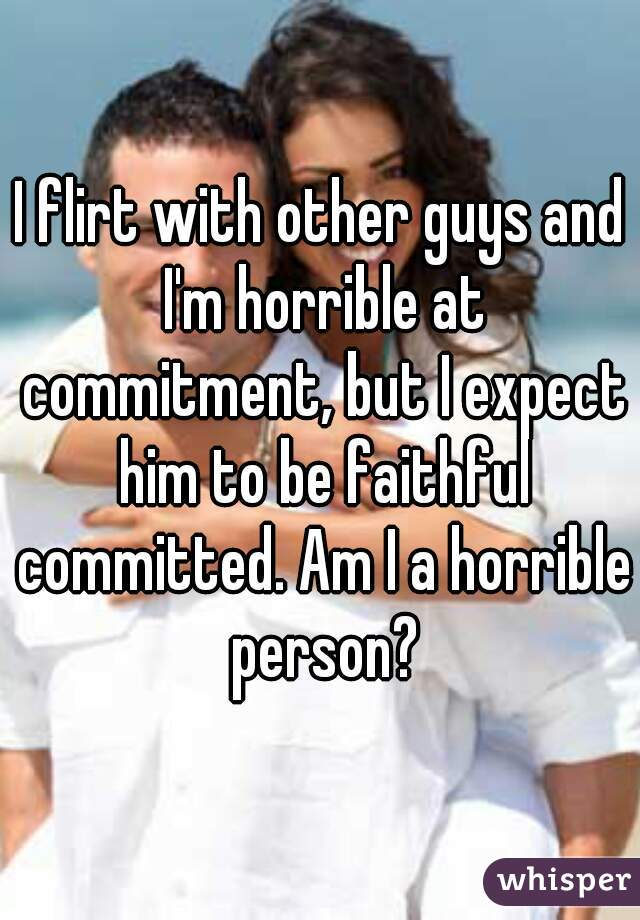 I flirt with other guys and I'm horrible at commitment, but I expect him to be faithful committed. Am I a horrible person?