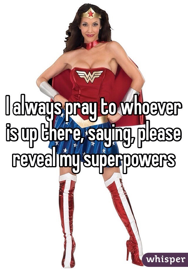 I always pray to whoever is up there, saying, please reveal my superpowers