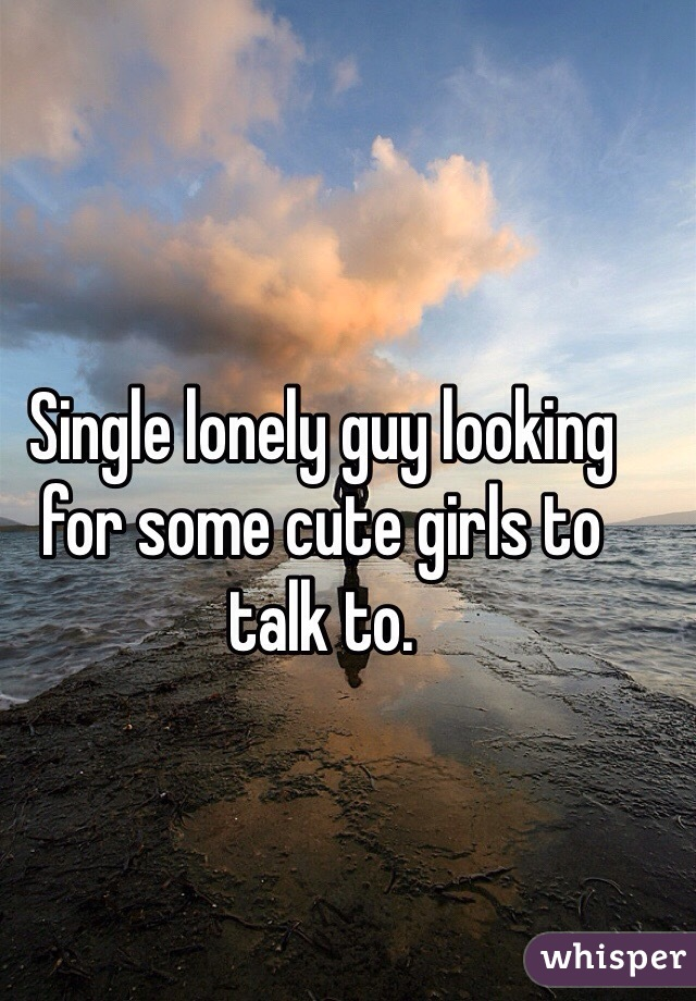 Single lonely guy looking for some cute girls to talk to.