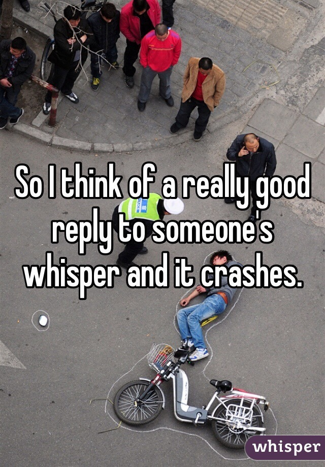 So I think of a really good reply to someone's whisper and it crashes.