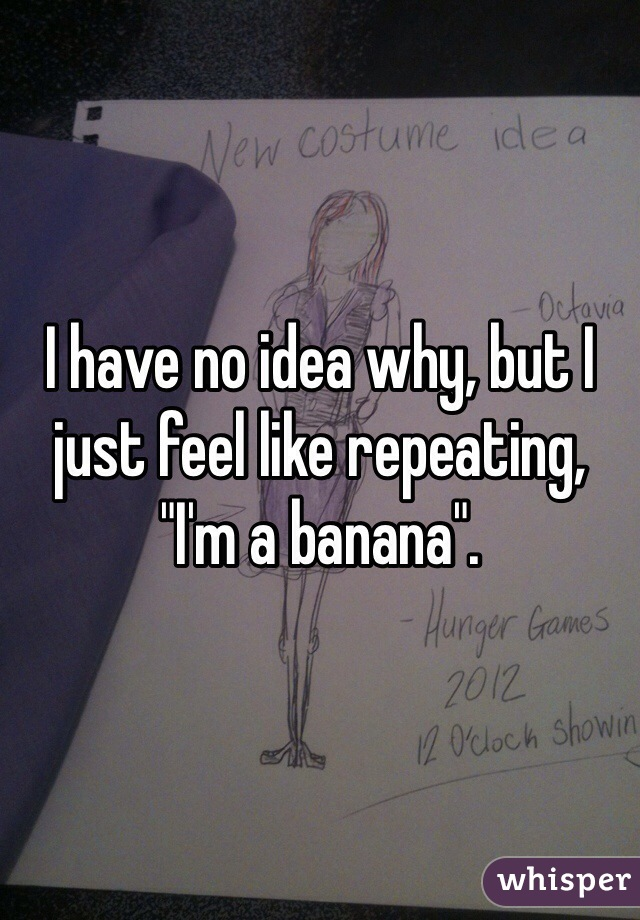 "I have no idea why, but I just feel like repeating, ""I'm a banana""."