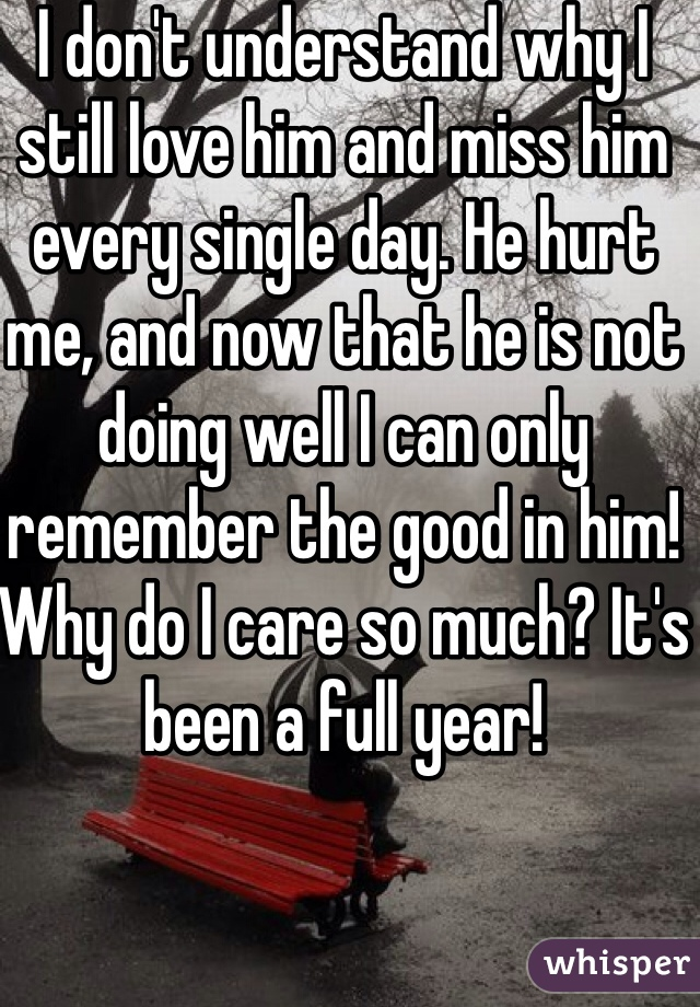 I don't understand why I still love him and miss him every single day. He hurt me, and now that he is not doing well I can only remember the good in him! Why do I care so much? It's been a full year!