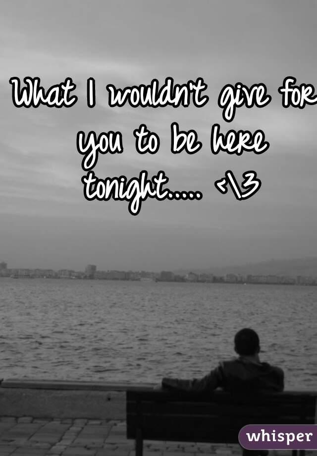What I wouldn't give for you to be here tonight..... <\3