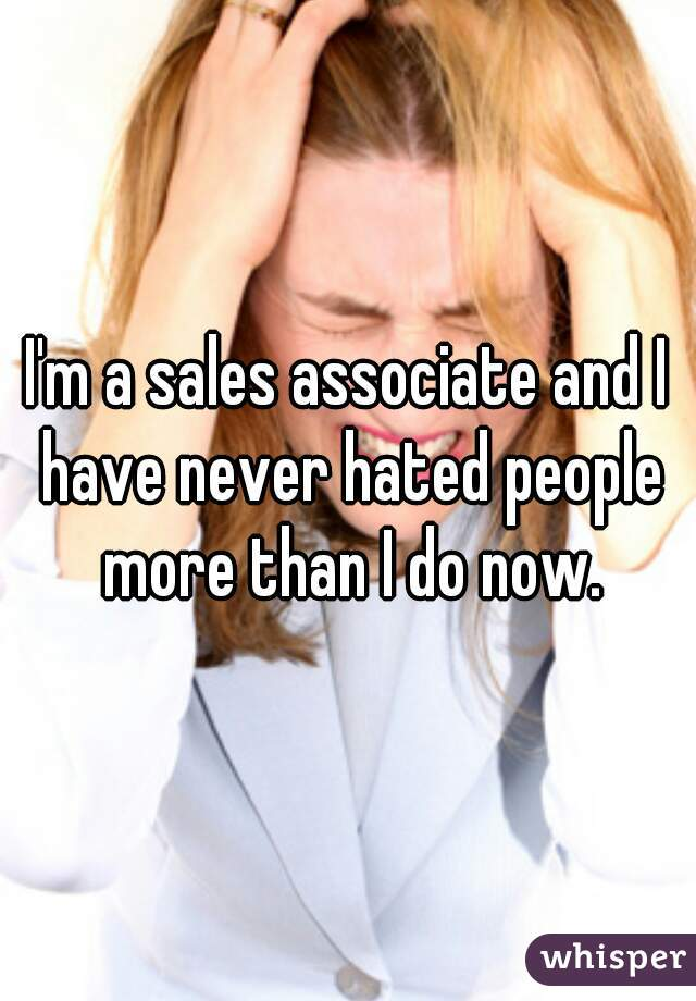 I'm a sales associate and I have never hated people more than I do now.