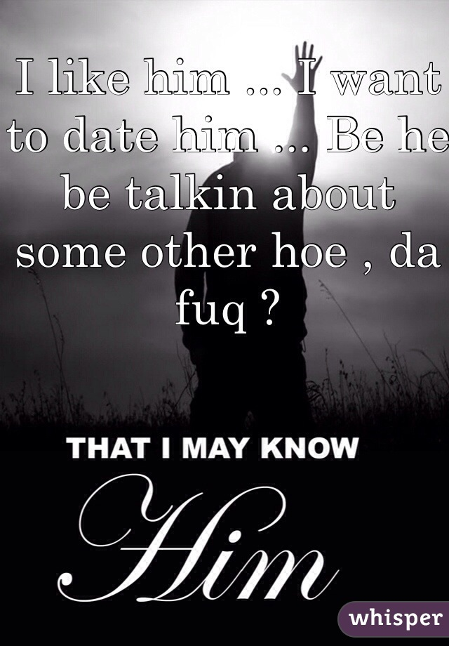 I like him ... I want to date him ... Be he be talkin about some other hoe , da fuq ?