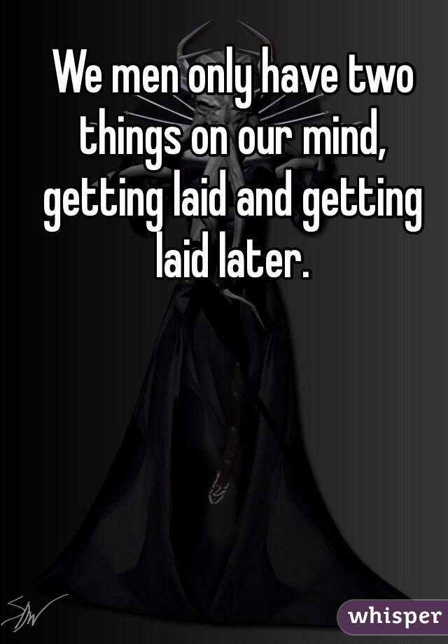 We men only have two things on our mind, getting laid and getting laid later.