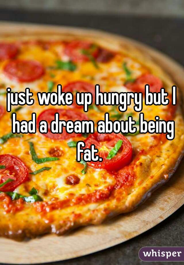 just woke up hungry but I had a dream about being fat.