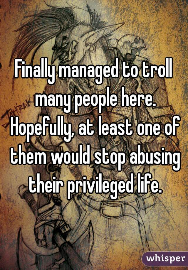 Finally managed to troll many people here. Hopefully, at least one of them would stop abusing their privileged life.