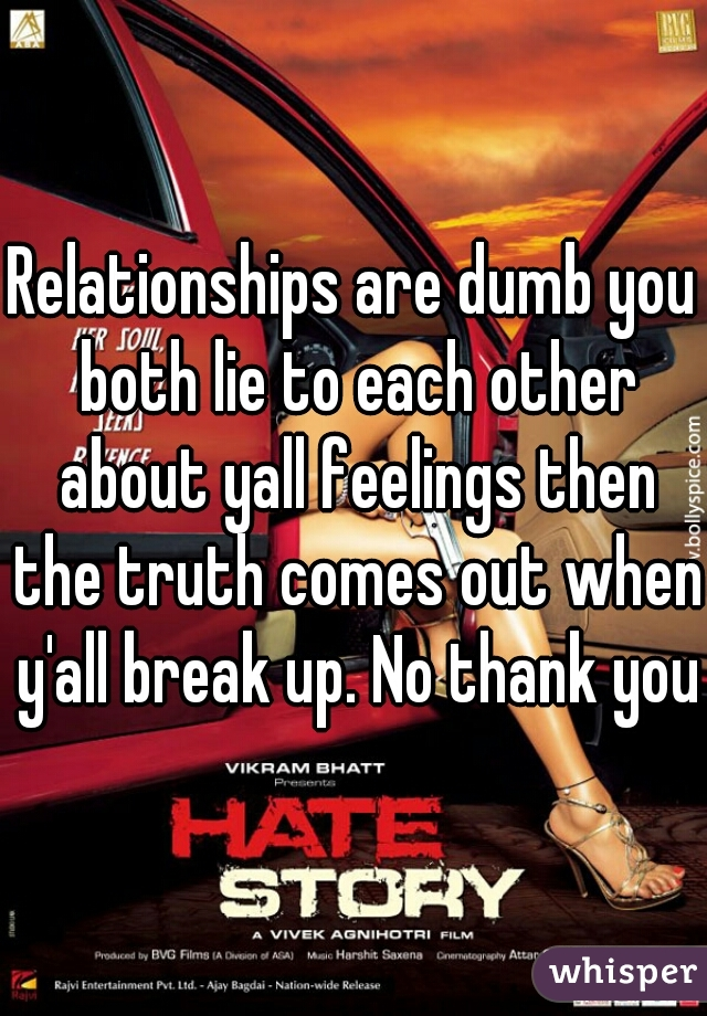 Relationships are dumb you both lie to each other about yall feelings then the truth comes out when y'all break up. No thank you