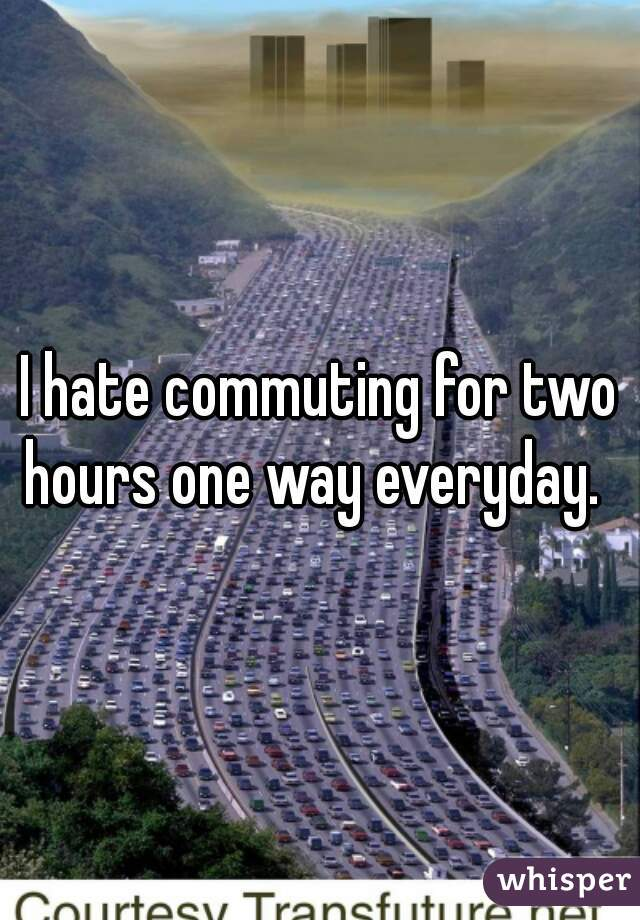 I hate commuting for two hours one way everyday.