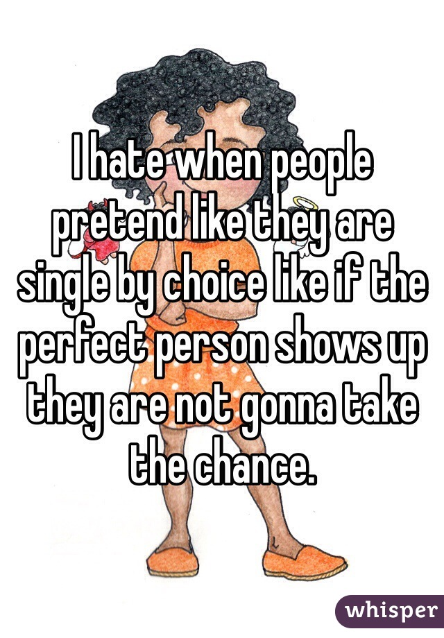 I hate when people pretend like they are single by choice like if the perfect person shows up they are not gonna take the chance.