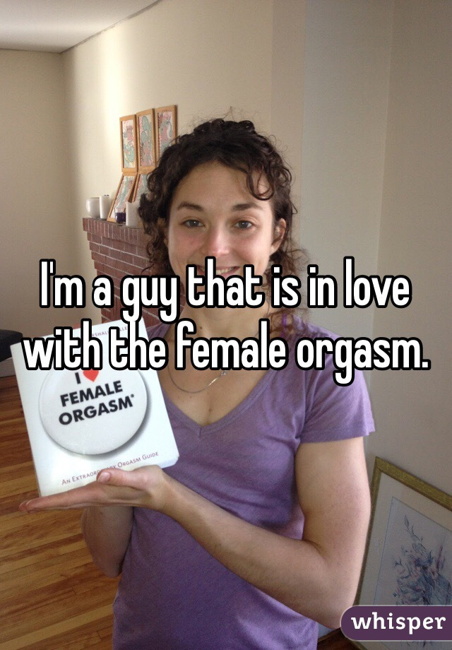 I'm a guy that is in love with the female orgasm.