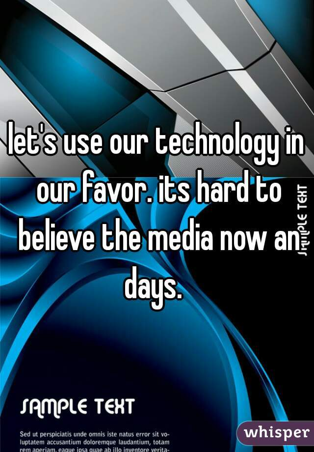 let's use our technology in our favor. its hard to believe the media now an days.