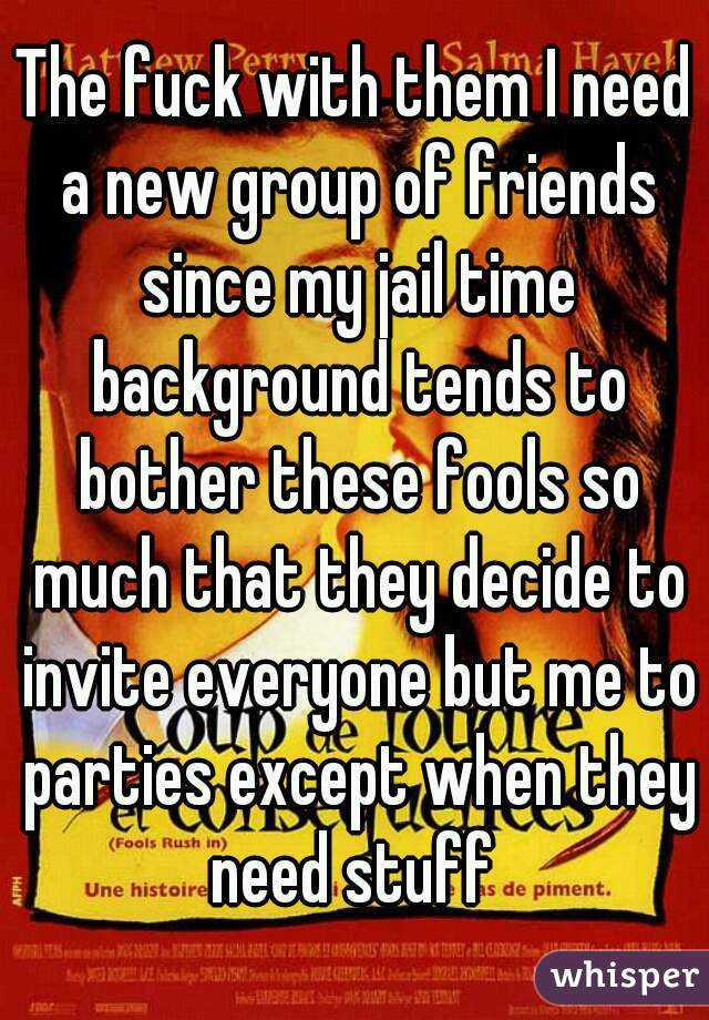 The fuck with them I need a new group of friends since my jail time background tends to bother these fools so much that they decide to invite everyone but me to parties except when they need stuff