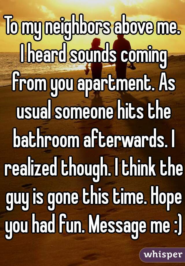 To my neighbors above me. I heard sounds coming from you apartment. As usual someone hits the bathroom afterwards. I realized though. I think the guy is gone this time. Hope you had fun. Message me :)