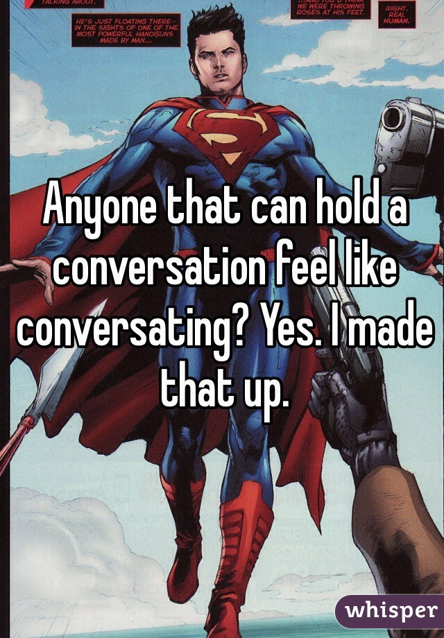 Anyone that can hold a conversation feel like conversating? Yes. I made that up.