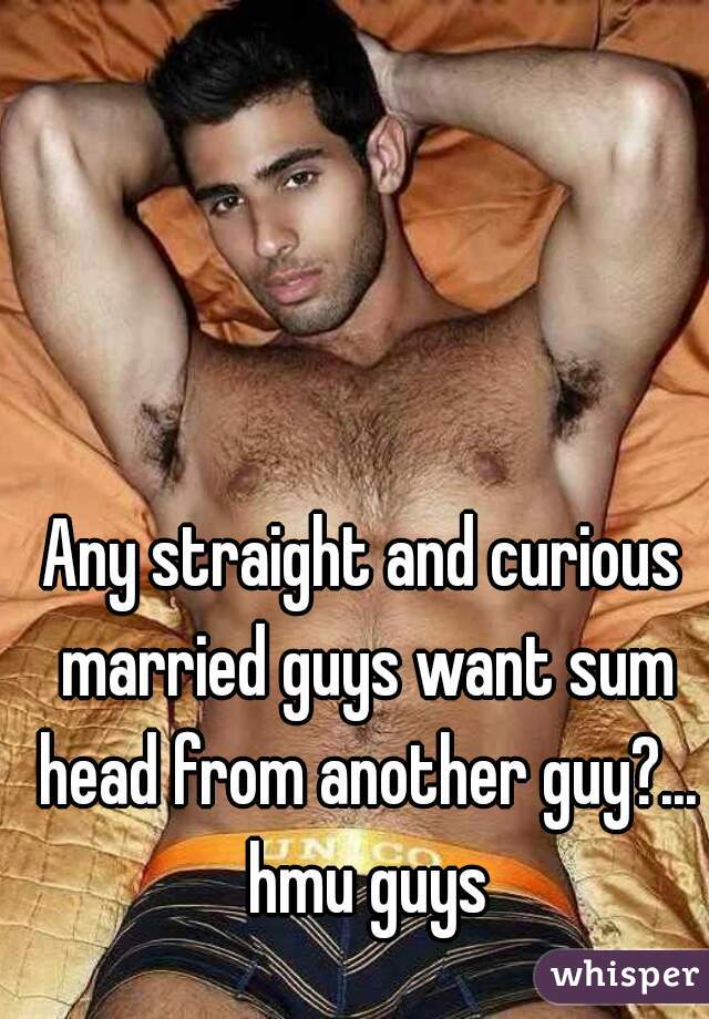 Any straight and curious married guys want sum head from another guy?... hmu guys