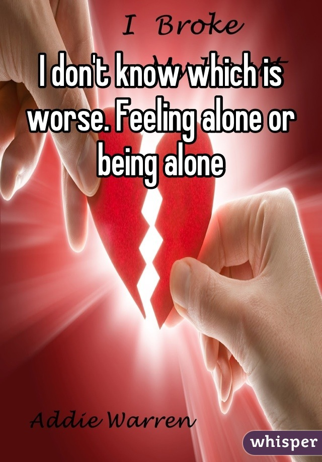 I don't know which is worse. Feeling alone or being alone