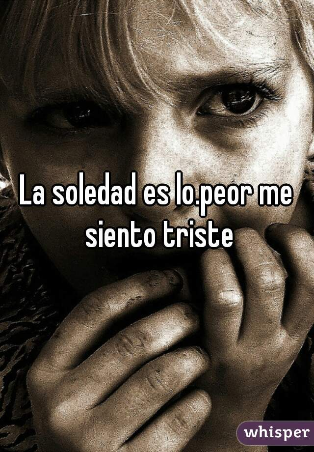 La soledad es lo.peor me siento triste