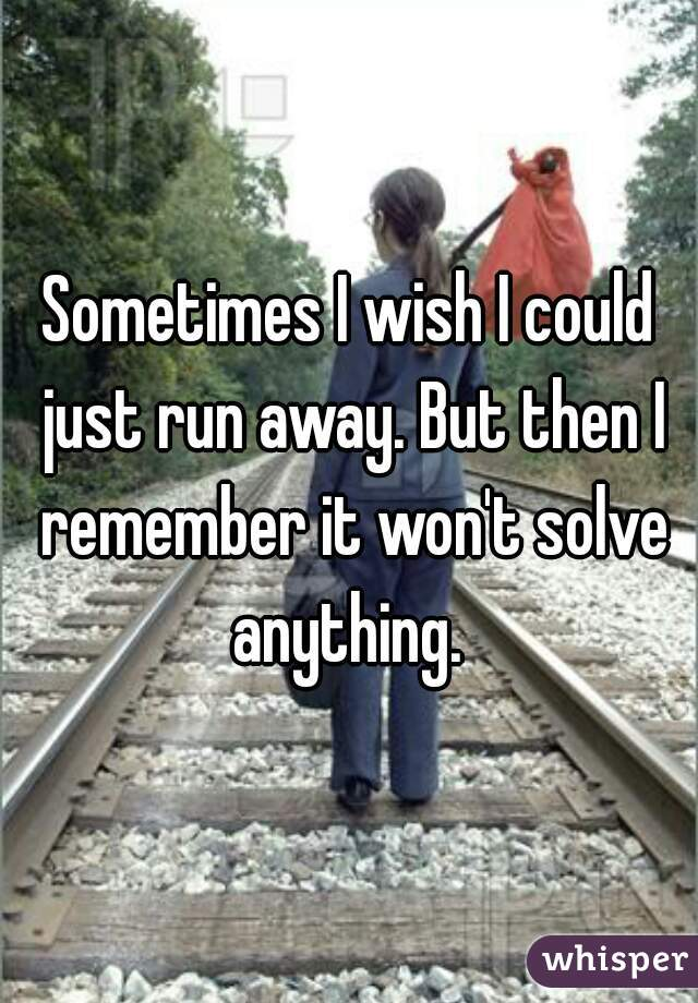 Sometimes I wish I could just run away. But then I remember it won't solve anything.