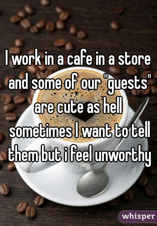 """I work in a cafe in a store and some of our """"guests"""" are cute as hell  sometimes I want to tell them but i feel unworthy"""