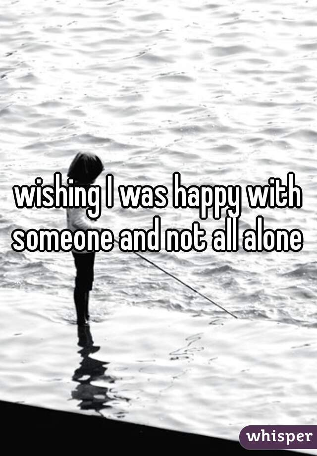 wishing I was happy with someone and not all alone