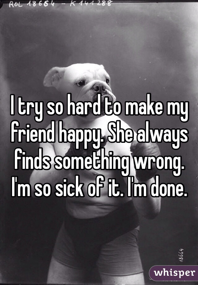 I try so hard to make my friend happy. She always finds something wrong. I'm so sick of it. I'm done.
