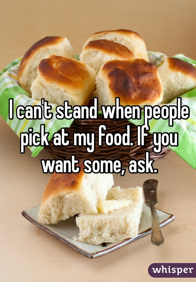 I can't stand when people pick at my food. If you want some, ask.