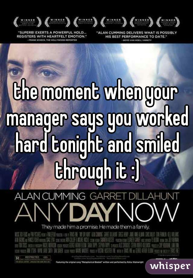 the moment when your manager says you worked hard tonight and smiled through it :)