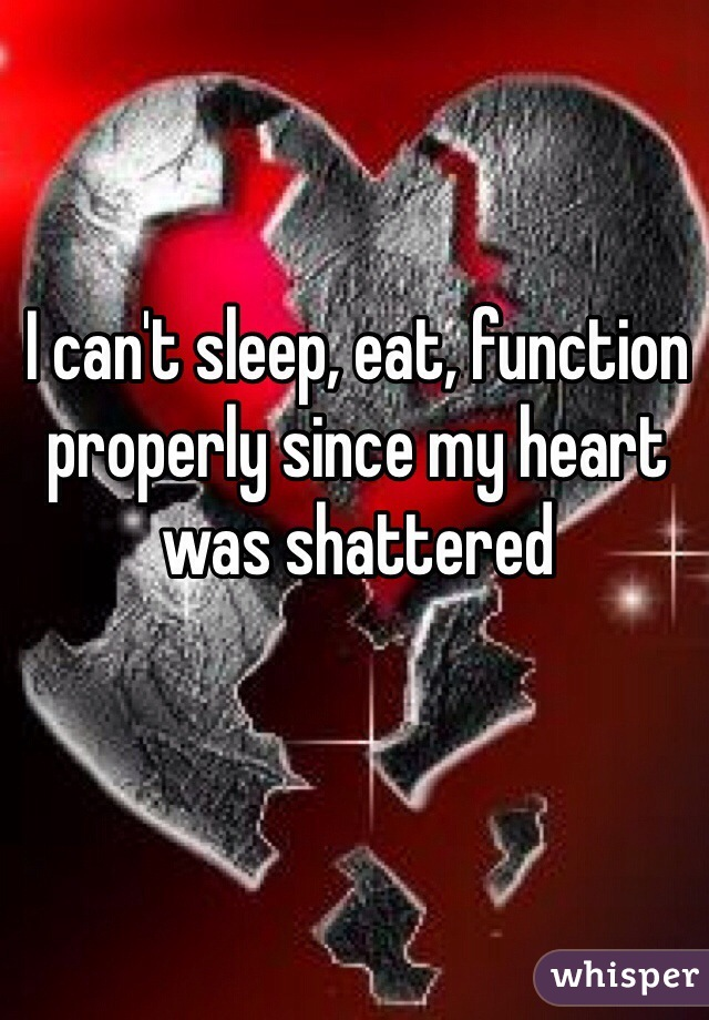 I can't sleep, eat, function properly since my heart was shattered