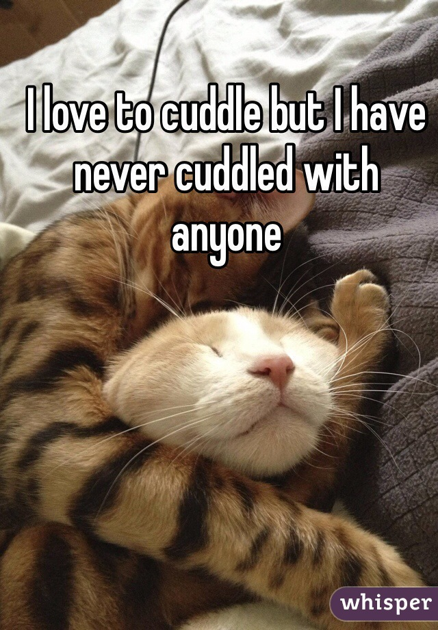 I love to cuddle but I have never cuddled with anyone