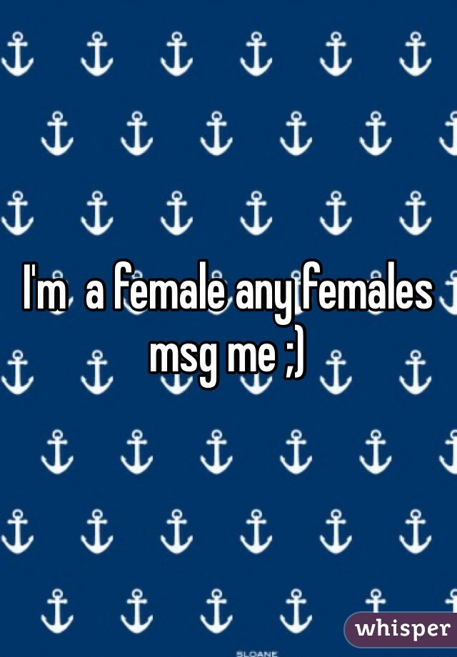 I'm  a female any females msg me ;)