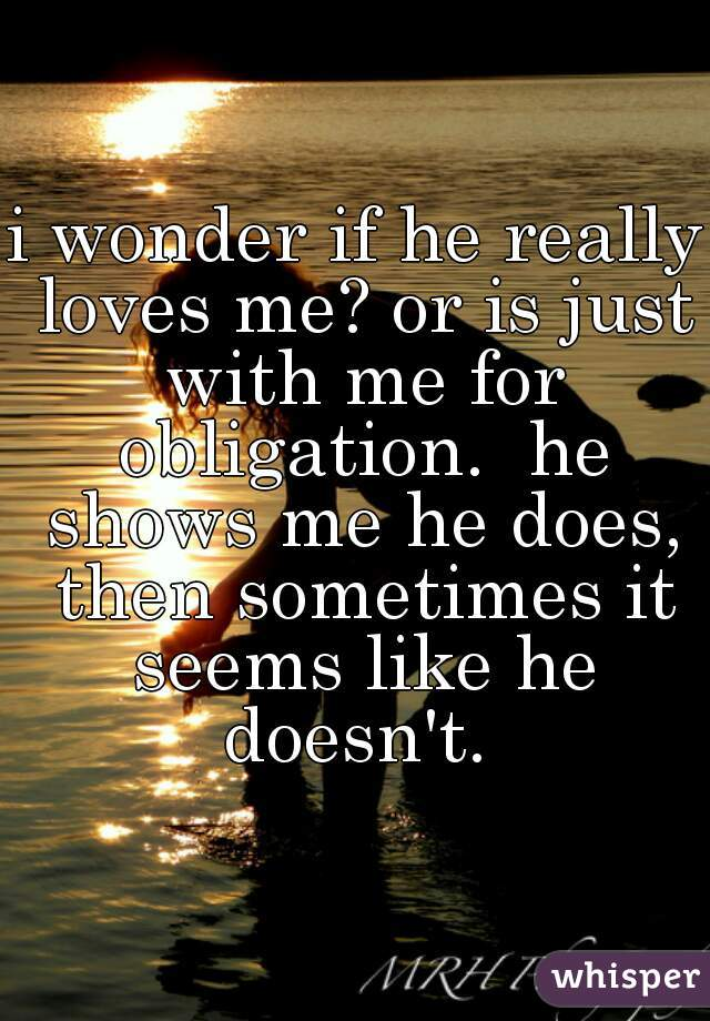 i wonder if he really loves me? or is just with me for obligation.  he shows me he does, then sometimes it seems like he doesn't.