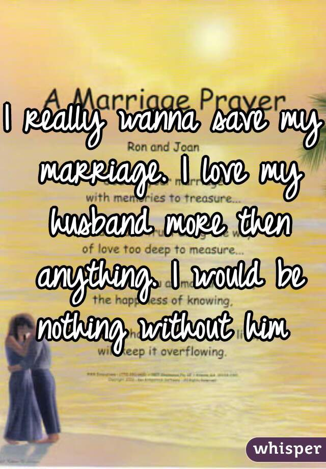 I really wanna save my marriage. I love my husband more then anything. I would be nothing without him