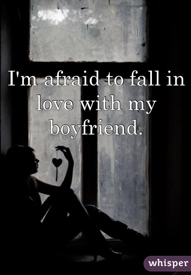 I'm afraid to fall in love with my boyfriend.