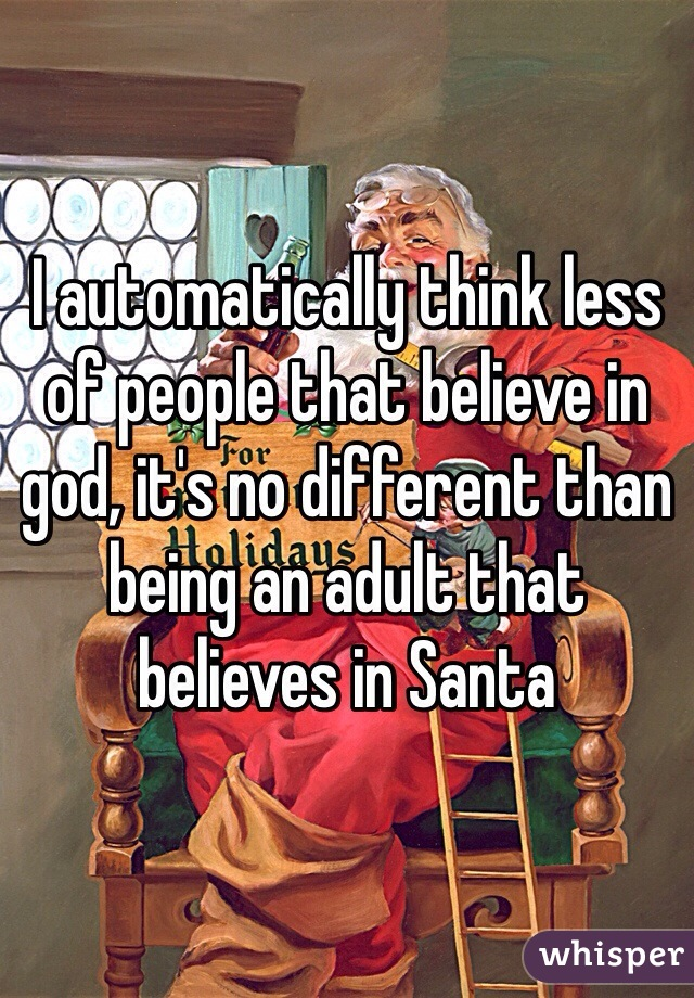 I automatically think less of people that believe in god, it's no different than being an adult that believes in Santa