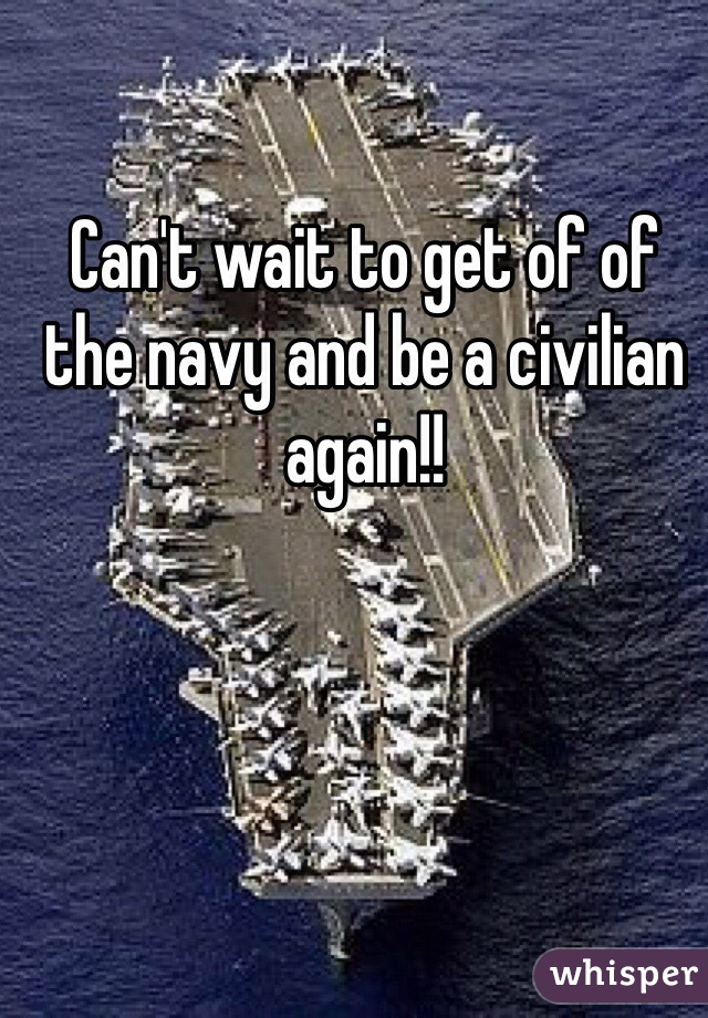 Can't wait to get of of the navy and be a civilian again!!
