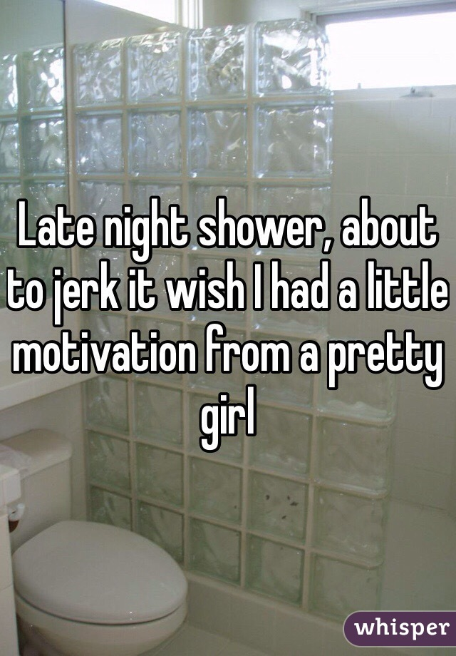 Late night shower, about to jerk it wish I had a little motivation from a pretty girl