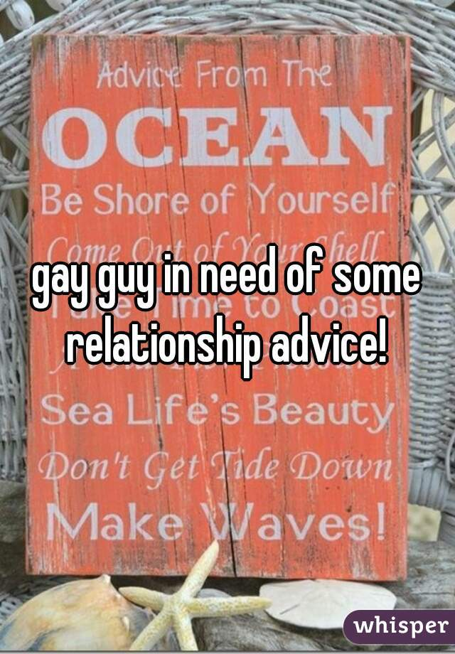 gay guy in need of some relationship advice!