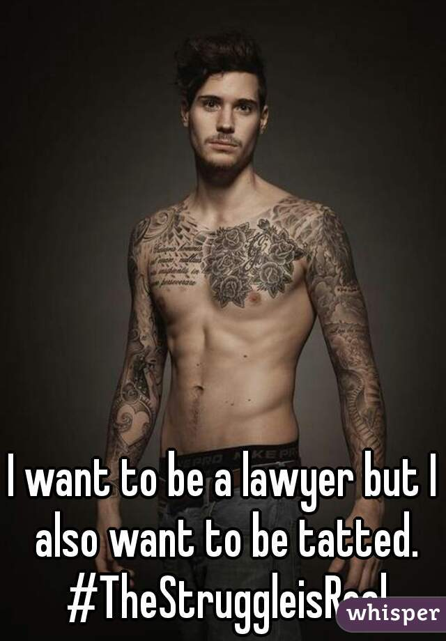 I want to be a lawyer but I also want to be tatted. #TheStruggleisReal